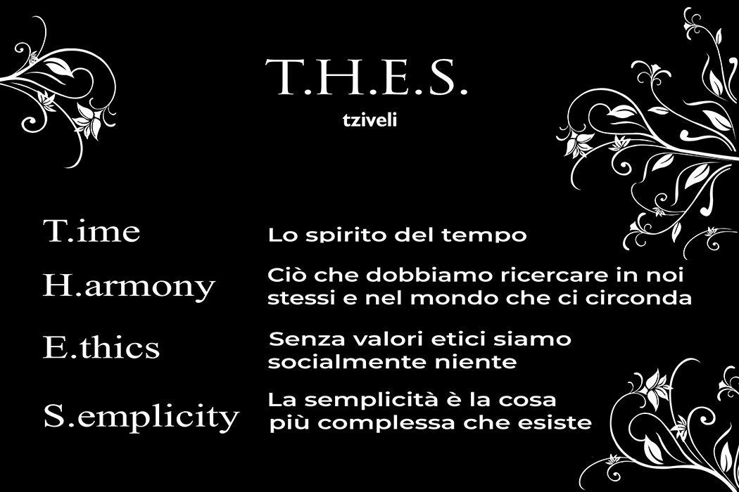 T.H.E.S. T.ime H.armony E.thics S.emplicity Time lo spirito del tempo, Harmony ciò che dobbiamo ricercare in noi stessi, Ethics senza valori etici siamo niente, Semplicity la semplicità è la cosa più complessa che esiste